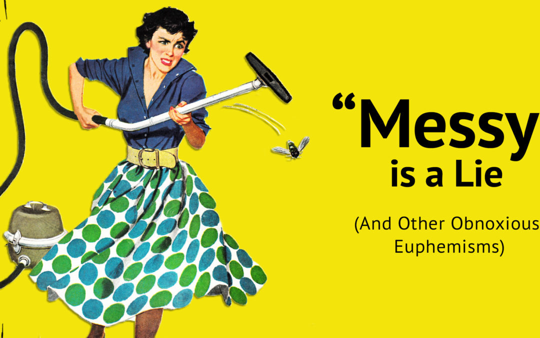 """Messy"" Is a Lie (And Other Obnoxious Euphemisms)"