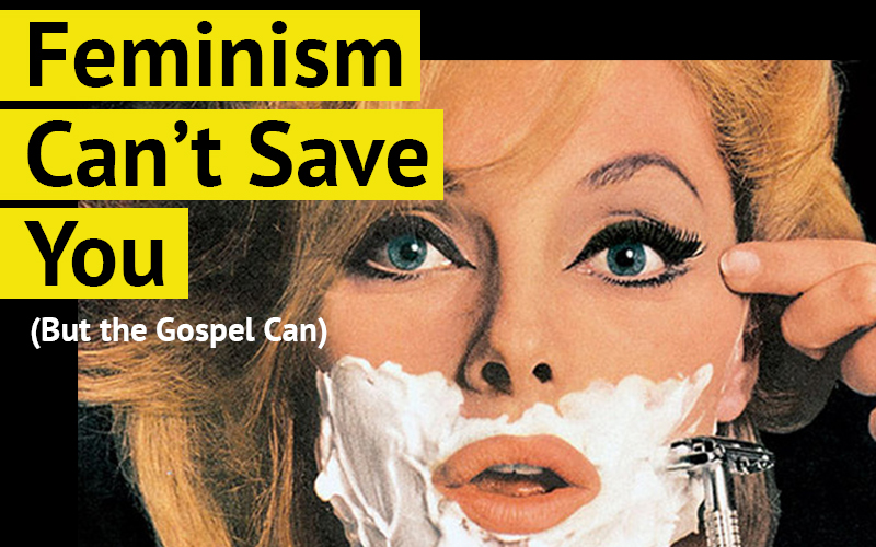 Feminism Can't Save You (But the Gospel Can)