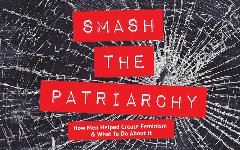 Smash the Patriarchy: How Men Helped Create Feminism & What To Do About it