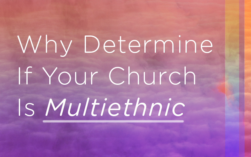 Why Determine If Your Church Is Multiethnic