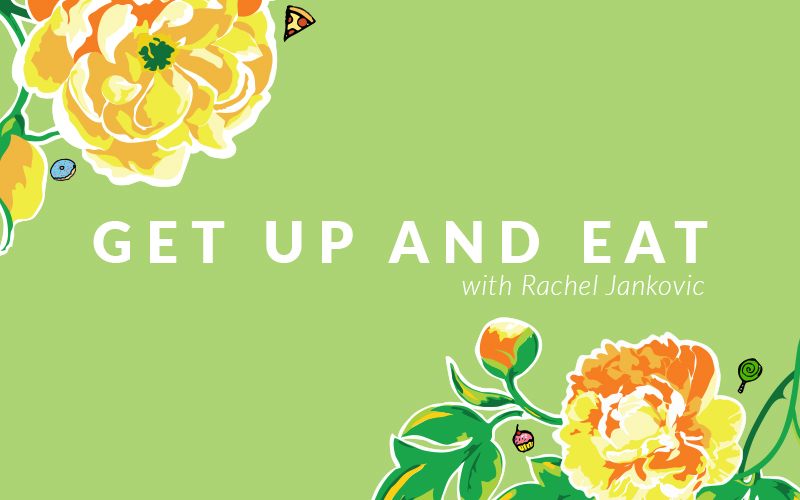 Get Up and Eat! with Rachel Jankovic