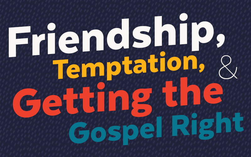 Friendship, Temptation, & Getting the Gospel Right