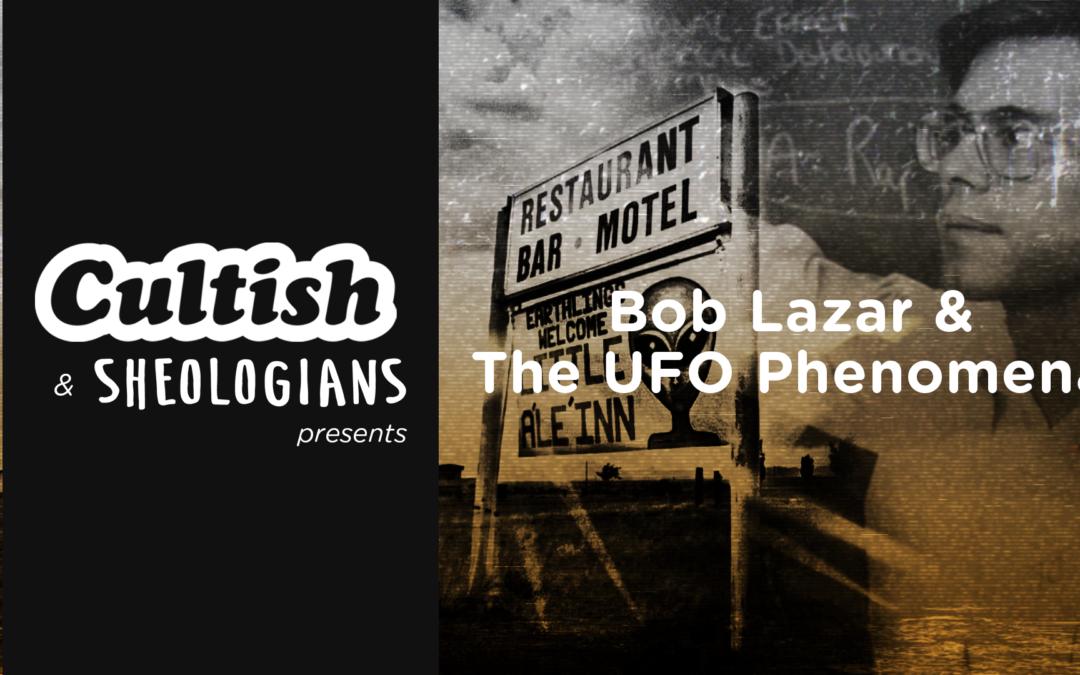 Cultish & Sheologians Present: Bob Lazar & the UFO Phenomena