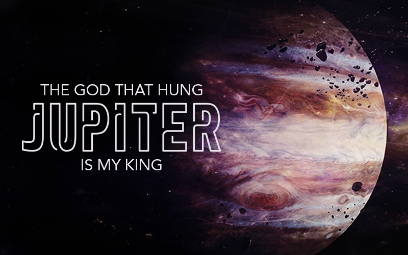 The God That Hung Jupiter Is My King