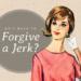 Do I Have to Forgive a Jerk?