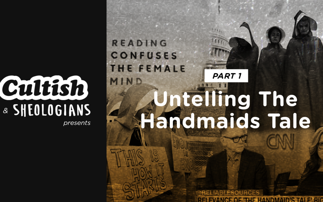 Cultish & Sheologians Crossover: Untelling the Handmaid's Tale (Part 1)