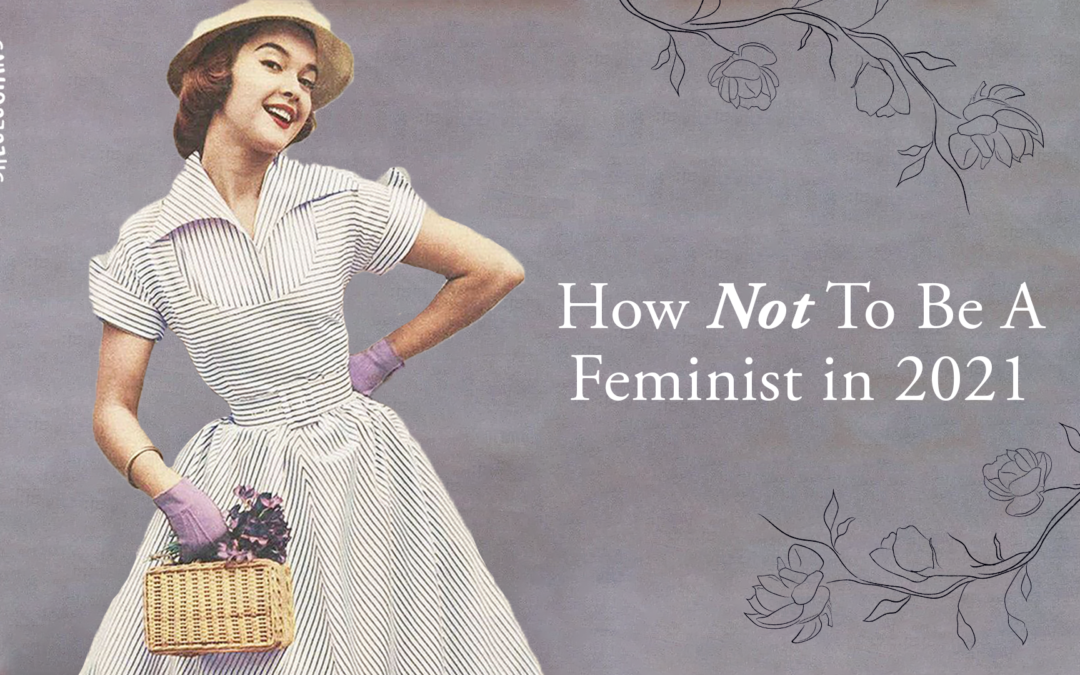 How Not to be a Feminist in 2021
