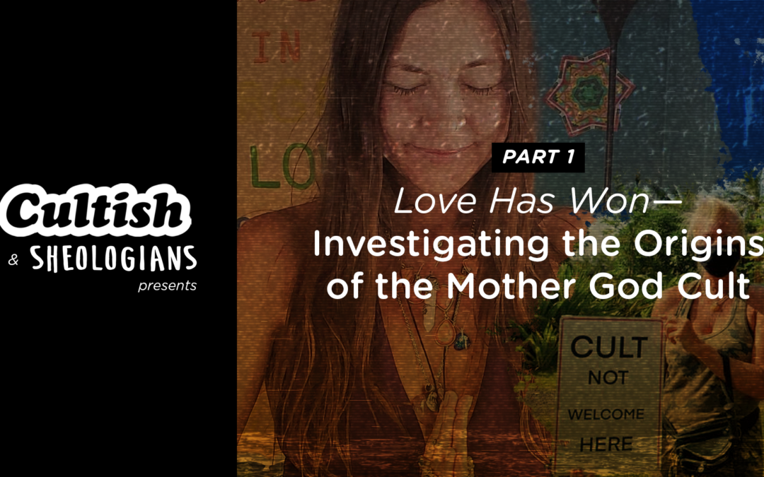Cultish & Sheologians Present: Love Has Won—Investigating the Origins of the Mother God Cult